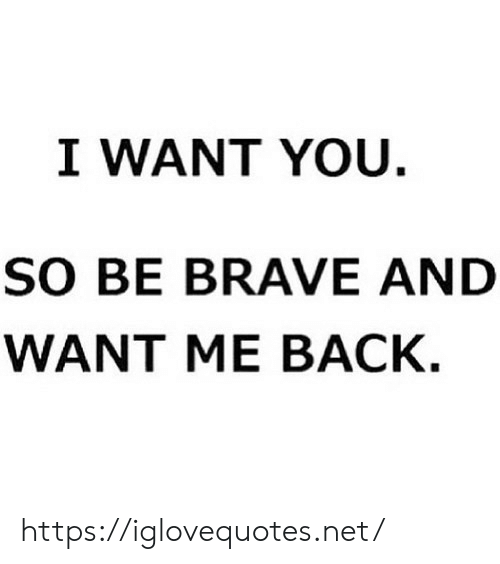 Be Brave: I WANT YOU.  SO BE BRAVE AND  WANT ME BACK. https://iglovequotes.net/