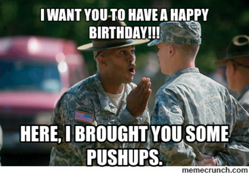 Birthday, Happy Birthday, and Military: I WANT YOU TO HAVEA HAPPY  BIRTHDAY!!!  HERE, I BROUGHT YOU SOME  PUSHUPS  memecrunch.com