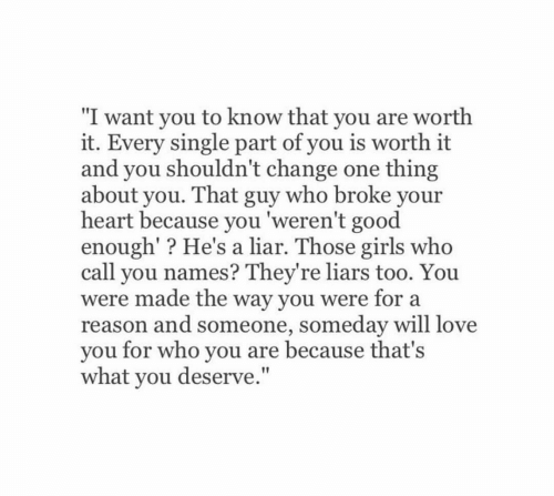"""liars: """"I want you to know that you are worth  it. Every single part of you is worth it  and you shouldn't change one thing  about you. That guy who broke your  heart because you 'weren't good  enough'? He's a liar. Those girls who  call you names? They're liars too. You  were made the way you were for a  reason and someone, someday will love  you for who you are because that's  what you deserve."""""""