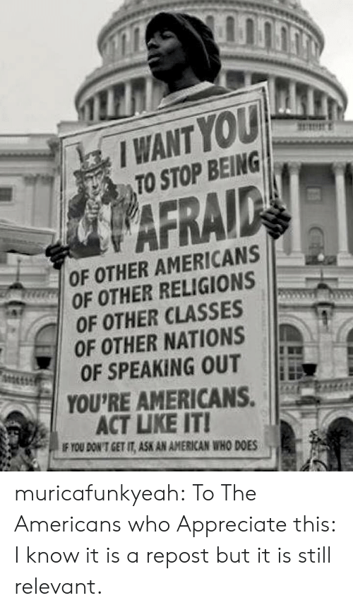You Dont Get It: I WANT YOU  TO STOP BEING  WAFRAID  OF OTHER AMERICANS  GROF OTHER RELIGIONS  OF OTHER CLASSES  OF OTHER NATIONS  OF SPEAKING OUT  YOU'RE AMERICANS.  ACT LIKE IT!  IF YOU DON'T GET IT, ASK AN AMERICAN WHO DOES muricafunkyeah:  To The Americans who Appreciate this: I know it is a repost but it is still relevant.