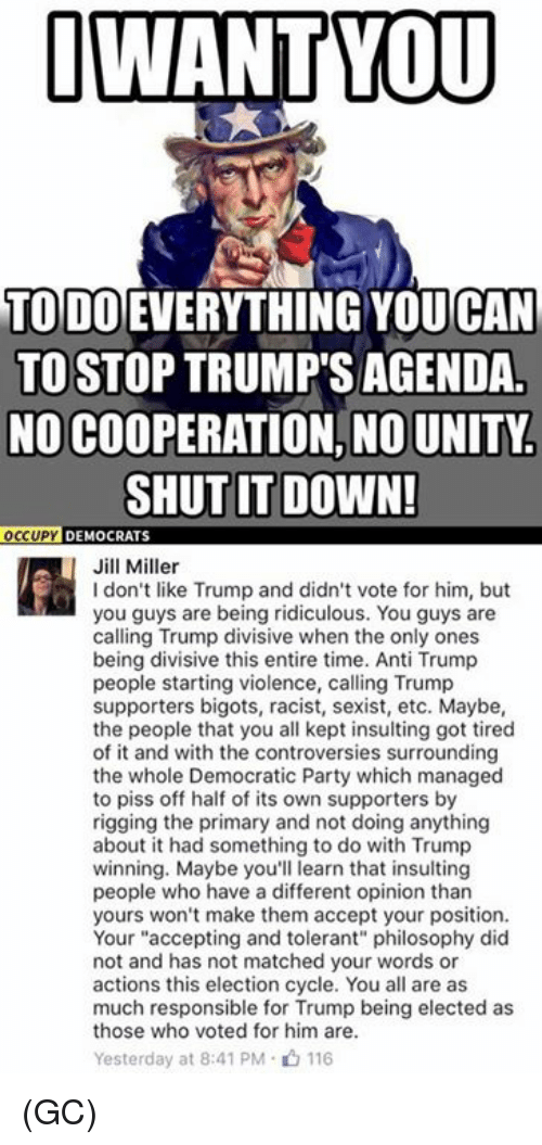 """Memes, Democratic Party, and Match: I WANT YOU  TODO EVERYTHING CAN  TO STOP TRUMP'S AGENDA  NO COOPERATION, NO UNITY.  SHUT IT DOWN!  OCCUPY  DEMOCRATS  Jill Miller  don't like Trump and didn't vote for him, but  you guys are being ridiculous. You guys are  calling Trump divisive when the only ones  being divisive this entire time. Anti Trump  people starting violence, calling Trump  supporters bigots, racist, sexist, etc. Maybe,  the people that you all kept insulting got tired  of it and with the controversies surrounding  the whole Democratic Party which managed  to piss off half of its own supporters by  rigging the primary and not doing anything  about it had something to do with Trump  winning. Maybe you'll learn that insulting  people who have a different opinion than  yours won't make them accept your position.  Your """"accepting and tolerant"""" philosophy did  not and has not matched your words or  actions this election cycle. You all are as  much responsible for Trump being elected as  those who voted for him are.  Yesterday at 8:41 PM 116 (GC)"""