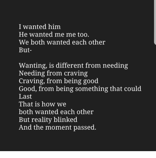 craving: I wanted him  He wanted me me too.  We both wanted each other  But-  Wanting, is different from needing  Needing from craving  Craving, from being good  Good, from being something that could  Last  That is how we  both wanted each other  But reality blinked  And the moment passed.
