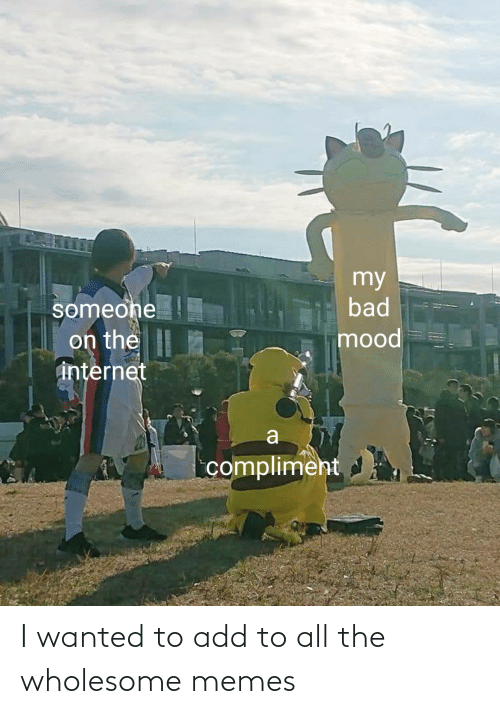 Add To: I wanted to add to all the wholesome memes