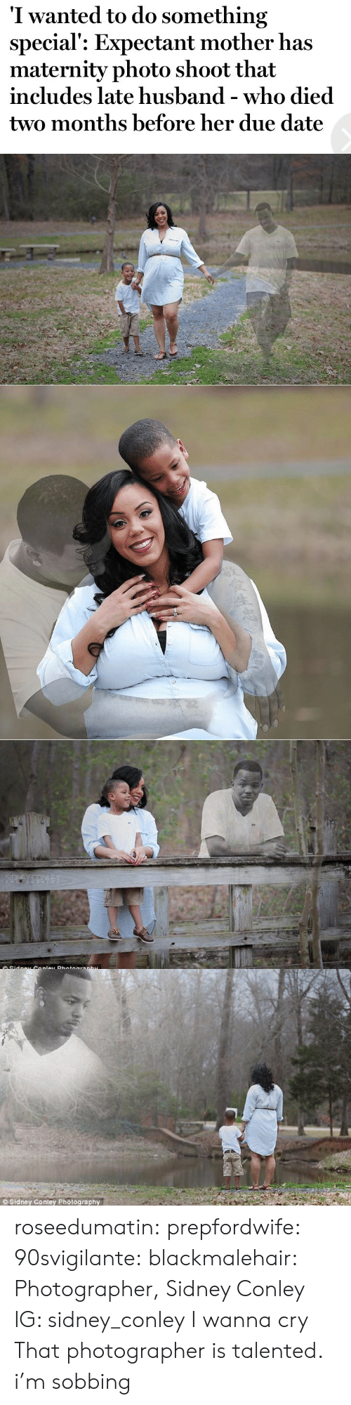 due date: I wanted to do something  special': Expectant mother has  maternity photo shoot that  includes late husband - who died  two months before her due date   SIDNEY CONLEY  Sidnav Conlav Photoaranhv   Sidney Conley Photography roseedumatin:  prepfordwife:   90svigilante:   blackmalehair:  Photographer, Sidney Conley  IG: sidney_conley  I wanna cry   That photographer is talented.   i'm sobbing