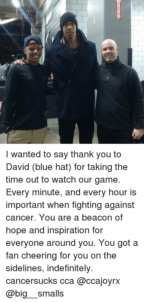 Memes, Cheerfulness, and Fight: I wanted to say thank you to David (blue hat) for taking the time out to watch our game. Every minute, and every hour is important when fighting against cancer. You are a beacon of hope and inspiration for everyone around you. You got a fan cheering for you on the sidelines, indefinitely. cancersucks cca @ccajoyrx @big__smalls