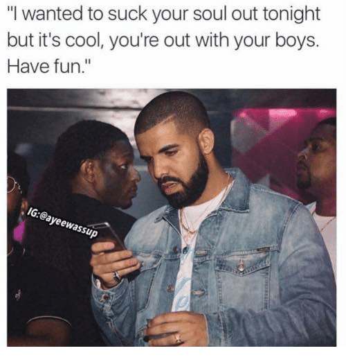 """Cool, Boys, and Fun: """"I wanted to suck your soul out tonight  but it's cool, you're out with your boys.  Have fun.""""  IG:@ayeewas  sup"""