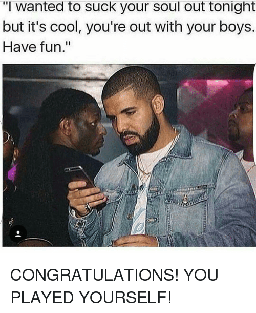 "Congratulations You Played Yourself, Funny, and Congratulations: ""I wanted to suck your soul out tonight  but it's cool, you're out with your boys.  Have fun."" CONGRATULATIONS! YOU PLAYED YOURSELF!"