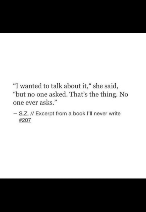 "talk about it: ""I wanted to talk about it,"" she said,  ""but no one asked. That's the thing. No  one ever asks.""  -S.Z. // Excerpt from a book I'll never write"