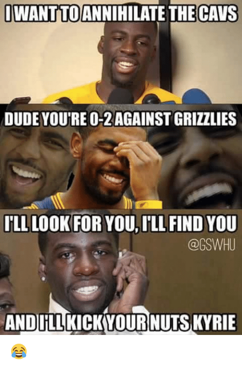 Ill Find You: I WANTTOANNIHILATE THE CAVS  DUDE YOUTRE 0-2 AGAINSTGRIZZLIES  ILL LOOK FOR YOU, ILL FIND YOU  @GSWHU  ANDILLKICKYOUR NUTS KYRIE 😂
