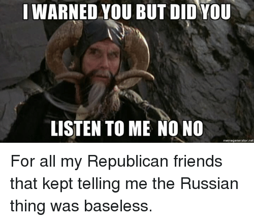 I Warned You: I WARNED YOU BUT DID YOU  LISTEN TO ME NO NO  memegenerator net For all my Republican friends that kept telling me the Russian thing was baseless.