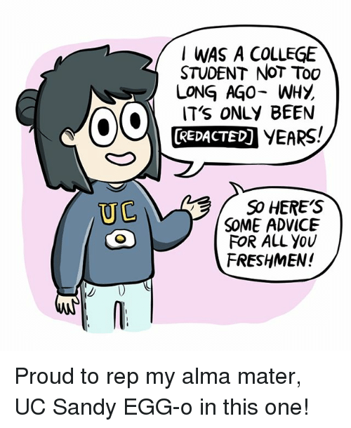 repping: I WAS A COLLEGE  STUDENT NoT Too  LONG AGO- WHY  IT's ONLY BEEN  REDACTED) YEARS!  SO HERE'S  SOME ADVICE  FOR ALL YoU  FRESHMEN!  UC Proud to rep my alma mater, UC Sandy EGG-o in this one!