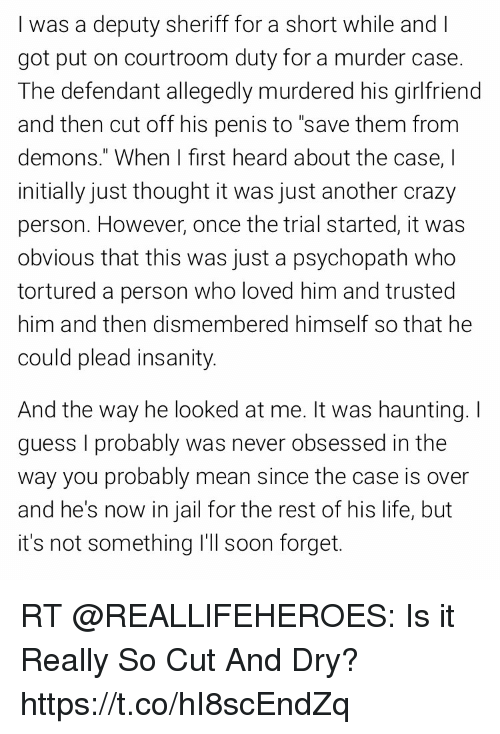 "Crazy, Jail, and Life: I was a deputy sheriff for a short while and I  got put on courtroom duty for a murder case.  The defendant allegedly murdered his girlfriend  and then cut off his penis to ""save them from  demons."" When I first heard about the case, I  initially just thought it was just another crazy  person. However, once the trial started,it was  obvio  tortured a person who loved him and trusted  him and then dismembered himself so that he  could plead insanity  us that this was just a psychopath who  And the way he looked at me. It was haunting.I  guess I probably was never obsessed in the  way you probably mean since the case is over  and he's now in jail for the rest of his life, but  it's not something I'll soon forget. RT @REALLlFEHEROES: Is it Really So Cut And Dry? https://t.co/hI8scEndZq"