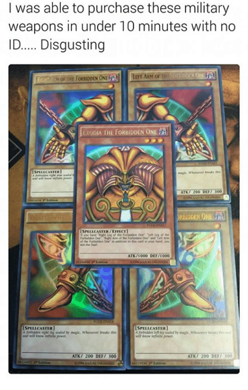 atn: I was able to purchase these military  weapons in under 10 minutes with no  ID..... Disgusting  RIGHT THE FORBIDDEN ONE  al LERT ARM oF THI  ExoDIA THE FORBIDDEN ONE  ATK7 200 DUT 300  RBIDDEN 01  SPELLCASTER/EMECTI  addition his card in your hand You  win Durl  ATN/I000 DEF/I000  SPELLCASTERI  SPELLCASTER  ATK/ 200 DEF  00  ATK/ 200 DEF/ 300