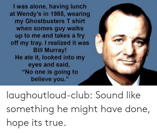 """Ghostbusters: I was alone, having lunch  at Wendy's in 1985, wearing  my Ghostbusters T shirt  when somes guy walks  up to me and takes a fry  off my tray. I realized it was  Bill Murray  He ate it, looked into my  eyes and said,  """"No one is going to  believe you."""" laughoutloud-club:  Sound like something he might have done, hope its true."""