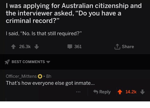 "Best, Record, and Australian: I was applying for Australian citizenship and  the interviewer asked, ""Do you have a  criminal record?""  I said, ""No. Is that still required?""  26.3k  361  T Share  BEST COMMENTS  Officer_Mittens 8h  That's how everyone else got inmate...  Reply 14.2k"