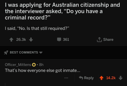 """citizenship: I was applying for Australian citizenship and  the interviewer asked, """"Do you have a  criminal record?""""  I said, """"No. Is that still required?""""  T Share  361  26.3k  BEST COMMENTS  Officer_Mittens 8h  That's how everyone else got inmate...  Reply  14.2k"""