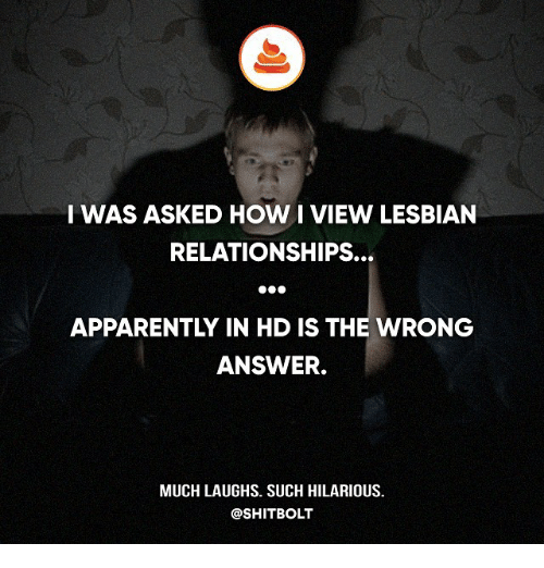 Apparently, Memes, and Relationships: I WAS ASKED HOW I VIEW LESBIAN  RELATIONSHIPS.  APPARENTLY IN HD IS THE WRONG  ANSWER.  MUCH LAUGHS. SUCH HILARIOUS.  @SHIT BOLT