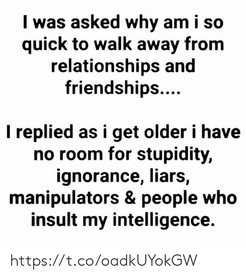 Stupidity: I was asked why am i so  quick to walk away from  relationships and  friendships....  I replied as i get older i have  no room for stupidity,  ignorance, liars,  manipulators & people who  insult my intelligence. https://t.co/oadkUYokGW