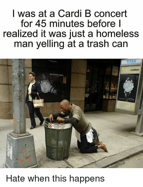 raymond: I was at a Cardi B concert  for 45 minutes before I  realized it was just a homeless  man yelling at a trash can  cellini  RAYMOND WEIL Hate when this happens