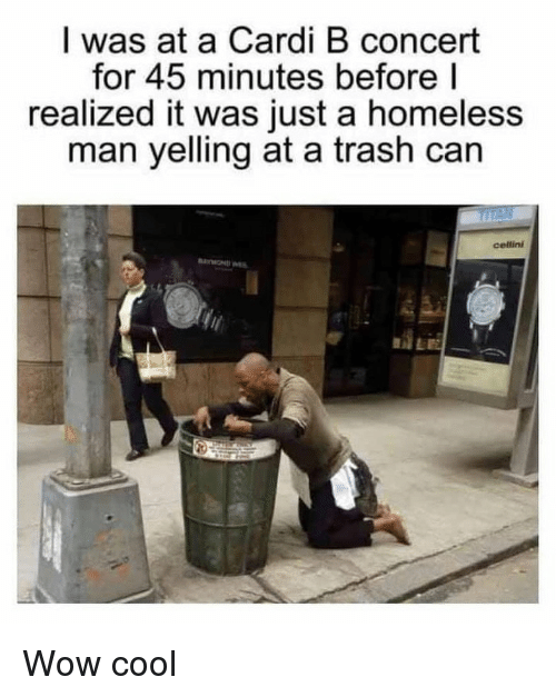 trash can: I was at a Cardi B concert  for 45 minutes before l  realized it was just a homeless  man yelling at a trash can  cellini Wow cool