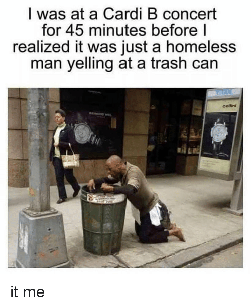 trash can: I was at a Cardi B concert  for 45 minutes before l  realized it was just a homeless  man yelling at a trash can  cellini it me