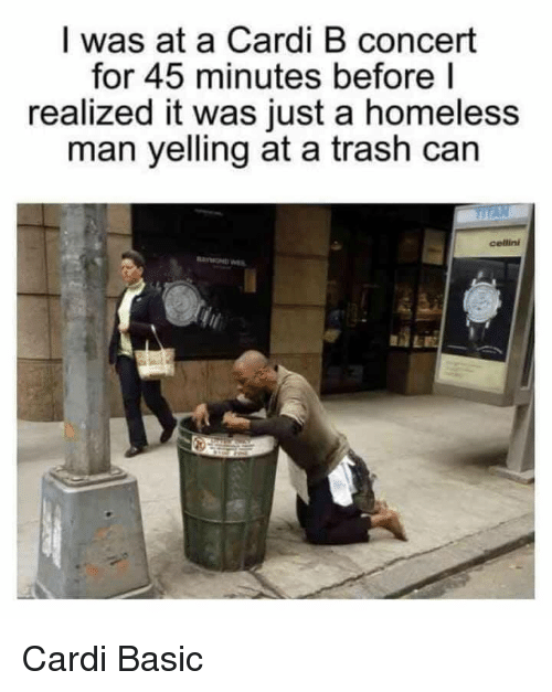 trash can: I was at a Cardi B concert  for 45 minutes before l  realized it was just a homeless  man yelling at a trash can  cellini  AE Cardi Basic