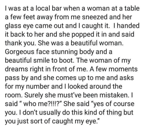 """who me: I was at a local bar when a woman at a table  a few feet away from me sneezed and her  glass eye came out and I caught it. I handed  it back to her and she popped it in and said  thank you. She was a beautiful woman.  Gorgeous face stunning body and a  beautiful smile to boot. The woman of my  dreams right in front of me. A few moments  pass by and she comes up to me and asks  for my number and I looked around the  room. Surely she must've been mistaken. I  said """" who me?!I!?"""" She said """"ves of course  you. I don't usually do this kind of thing but  you just sort of caught my eye."""""""