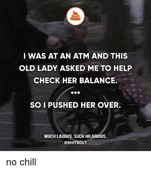 Chill, Memes, and No Chill: I WAS AT AN ATM AND THIS  OLD LADY ASKED ME TO HELP  CHECK HER BALANCE.  SO I PUSHED HER OVER.  MUCH LAUGHS. SUCH HILARIOUS.  @SHITBOLT no chill
