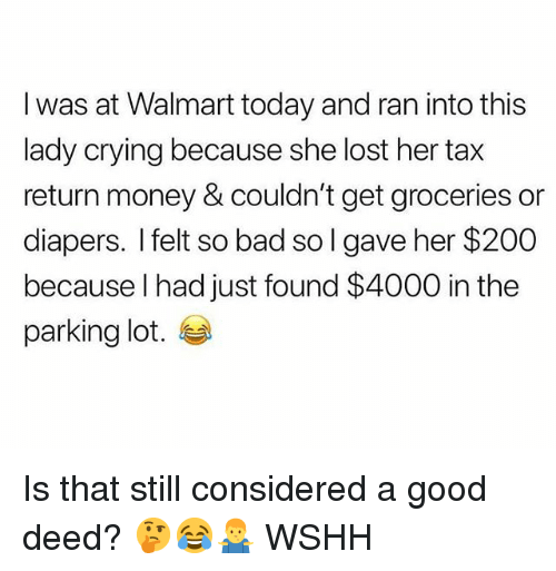Bad, Bailey Jay, and Crying: I was at Walmart today and ran into this  lady crying because she lost her tax  return money & couldn't get groceries or  diapers. I felt so bad so I gave her $200  because l had just found $4000 in the  parking lot. Is that still considered a good deed? 🤔😂🤷‍♂️ WSHH