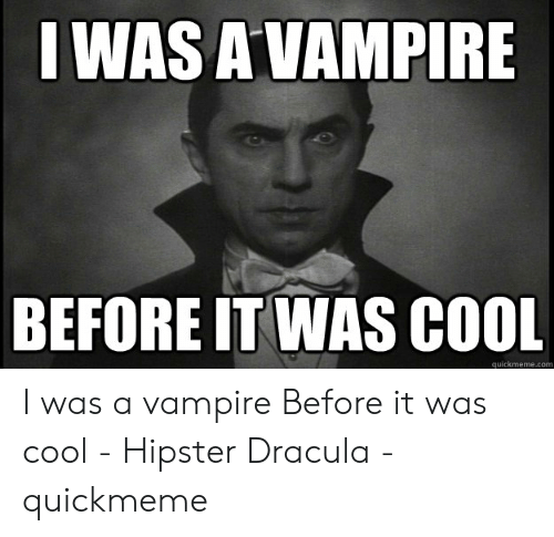 Funny Vampire Memes: I WAS AVAMPIRE  BEFORE IT WAS COOL  quickmeme.com I was a vampire Before it was cool - Hipster Dracula - quickmeme