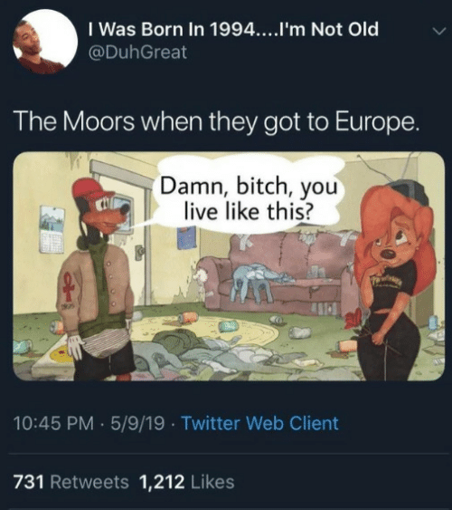 Moors: I Was Born In 1994....I'm Not Old  @DuhGreat  The Moors when they got to Europe  Damn, bitch, you  live like this?  10:45 PM 5/9/19 Twitter Web Client  731 Retweets 1,212 Likes