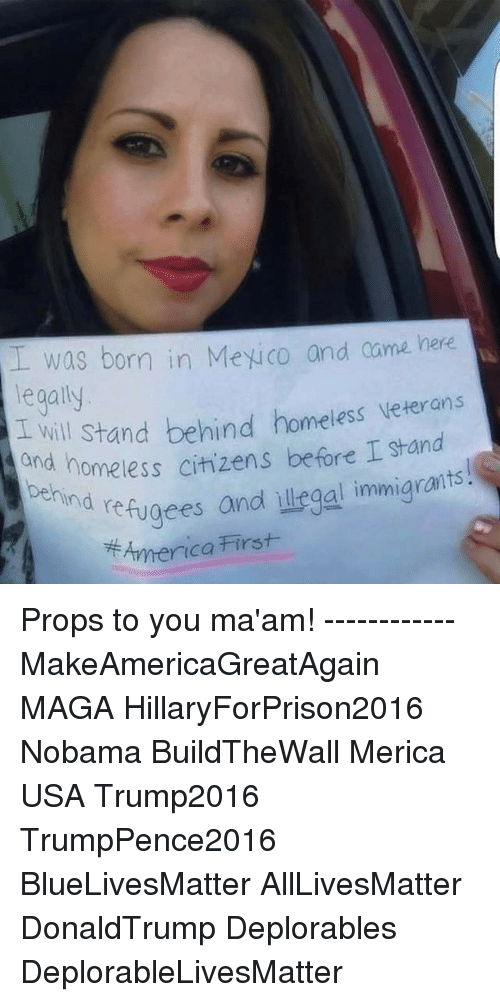 Hillaryforprison2016: I was born in Meyico and came here  legally  behind homeless Veterans  I will stand Stand  and homeless citizens before I ind refugees and illegal immigrants  America First Props to you ma'am! ------------ MakeAmericaGreatAgain MAGA HillaryForPrison2016 Nobama BuildTheWall Merica USA Trump2016 TrumpPence2016 BlueLivesMatter AllLivesMatter DonaldTrump Deplorables DeplorableLivesMatter