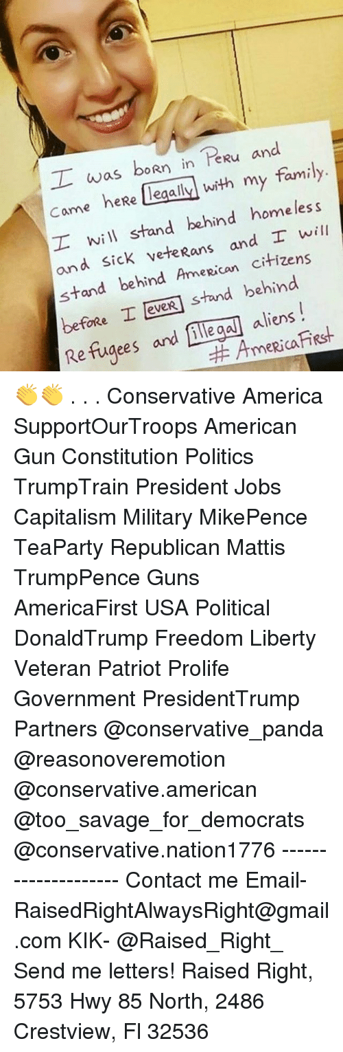 America, Family, and Guns: I was boRn in R  and  came heRe legally with my  family  I will stand behind homeless  and Sick vete Rans and I will  stand behind AmeRican  citizens  stand behind  before I leveR aliens  Refugees and illegal AmeRica 👏👏 . . . Conservative America SupportOurTroops American Gun Constitution Politics TrumpTrain President Jobs Capitalism Military MikePence TeaParty Republican Mattis TrumpPence Guns AmericaFirst USA Political DonaldTrump Freedom Liberty Veteran Patriot Prolife Government PresidentTrump Partners @conservative_panda @reasonoveremotion @conservative.american @too_savage_for_democrats @conservative.nation1776 -------------------- Contact me ●Email- RaisedRightAlwaysRight@gmail.com ●KIK- @Raised_Right_ ●Send me letters! Raised Right, 5753 Hwy 85 North, 2486 Crestview, Fl 32536