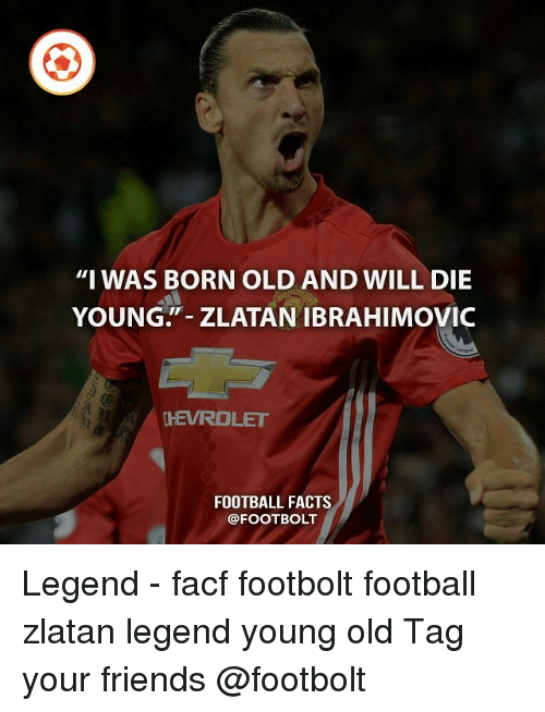 """dying young: """"I WAS BORN OLD AND WILL DIE  YOUNG ZLATAN IBRAHIMOVIC  CHEVROLET  FOOTBALL FACTS  FOOTBOLT Legend - facf footbolt football zlatan legend young old Tag your friends @footbolt"""