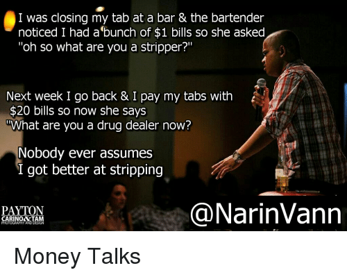 """money talk: I was closing my tab at a bar & the bartender  noticed I had a bunch of $1 bills so she asked  """"oh so what are you a stripper?""""  Next week I go back & I pay my tabs with  $20 bills so now she says  TWhat are you a drug dealer now?  Nobody ever assumes  I got better at stripping  NarinVann  PAYTON  CARINO&TA  PHOTOGRAPHY ANDDESIGN Money Talks"""