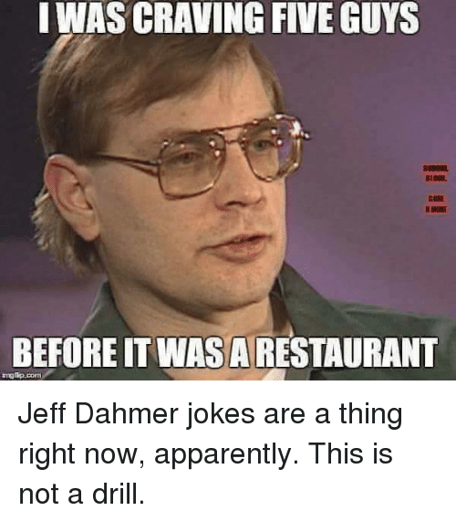 jeff dahmer: I WAS CRAVING FIVE GUYS  BEFORE ITWASARESTAURANT  rngtip pom Jeff Dahmer jokes are a thing right now, apparently.  This is not a drill.