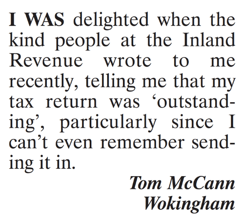 Tax Return: I WAS delighted when the  kind people at the Inland  recently, telling me that my  tax return was 'outstand-  ing', particularly since I  can't even remember send-  ing it in.  Tom McCann  Wokinghanm