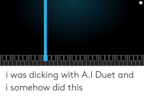 duet: i was dicking with A.I Duet and i somehow did this