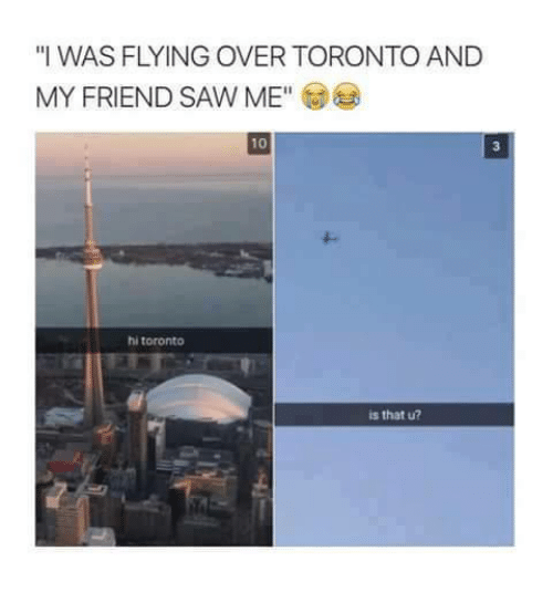 "Sawing: ""I WAS FLYING OVER TORONTO AND  MY FRIEND SAW ME""E  10  3  hi toronto  is that u?"