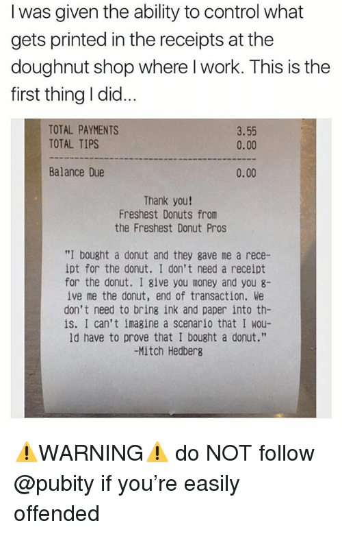 """Funny, Meme, and Money: I was given the ability to control what  gets printed in the receipts at the  doughnut shop where l work. This is the  first thing I did...  TOTAL PAYMENTS  TOTAL TIPS  3.55  0.00  Balance Due  0.00  Thank you!  Freshest Donuts from  the Freshest Donut Pros  """"I bought a donut and they gave me a rece-  ipt for the donut. I don't need a receipt  for the donut. I give you money and you 8-  ive me the donut, end of transaction. We  don't need to bring ink and paper into th-  is. I can't imagine a scenario that I wou-  ld have to prove that I bought a donut.""""  -Mitch Hedbers ⚠️WARNING⚠️ do NOT follow @pubity if you're easily offended"""