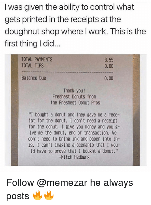 """Memes, Money, and Control: I was given the ability to control what  gets printed in the receipts at the  doughnut shop where I work. This is the  first thing I did.  TOTAL PAYMENTS  TOTAL TIPS  3.55  0.00  Balance Due  0.00  Thank you!  Freshest Donuts from  the Freshest Donut Pros  """"I bought a donut and they gave me a rece-  ipt for the donut. I don't need a receipt  for the donut. I 8ive you money and you 8-  ive me the donut, end of transaction. We  don't need to bring ink and paper into th-  is. I can't imagine a scenario that I wou-  ld have to prove that I bought a donut.""""  -Mitch Hedbers Follow @memezar he always posts 🔥🔥"""