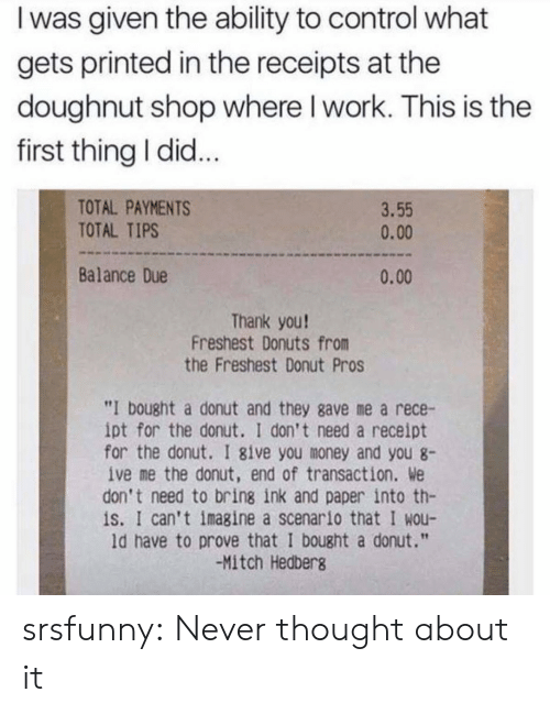 "Was Given: I was given the ability to control what  gets printed in the receipts at the  doughnut shop where I work. This is the  first thing I did...  TOTAL PAYMENTS  TOTAL TIPS  3.55  0.00  Balance Due  0.00  Thank you!  Freshest Donuts from  the Freshest Donut Pros  ""I bought a donut and they gave me a rece-  ipt for the donut. I don't need a receipt  for the donut. I 8ive you money and you 8  ive me the donut, end of transaction. We  don't need to bring ink and paper into th-  is. I can't imagine a scenario that I wou-  ld have to prove that I bought a donut.""  -Mitch Hedberg srsfunny:  Never thought about it"