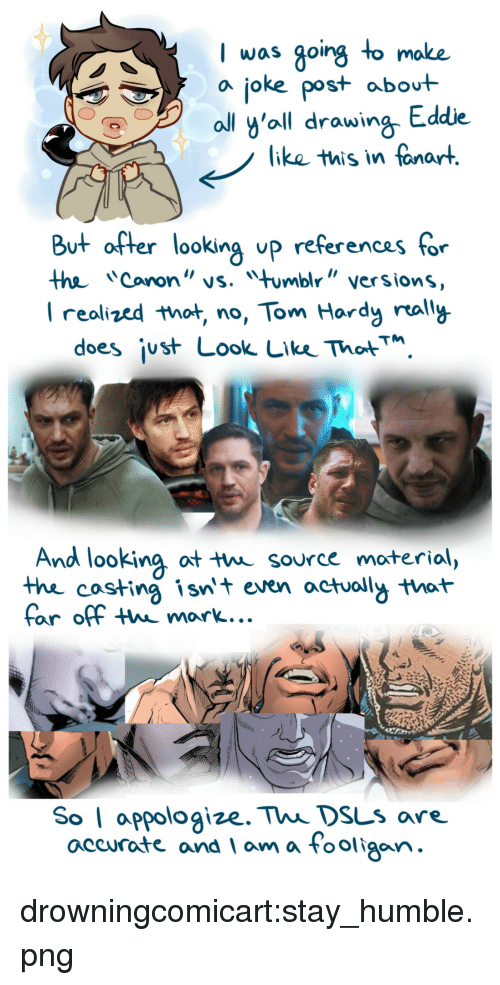 """Stay Humble: I was going to moke  a joke post abot  ll y'oll drawing Eddie  like this in fanart  But after looking up referencas for  the Cononvs. mbl"""" versions  I realized that no, Tom Hardy rally  does ¡ust Look Lke ThotM  And looking ot t source moterial,  thhe costing isnt even actuoll that  far off thw mark...  So I appologize. Thi DsLs are.  accurate and am a Fooligan drowningcomicart:stay_humble.png"""