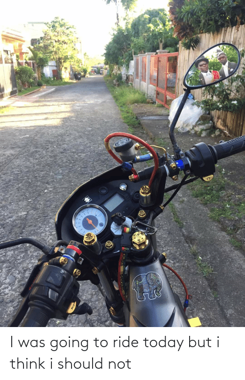 Motorcycle: I was going to ride today but i think i should not