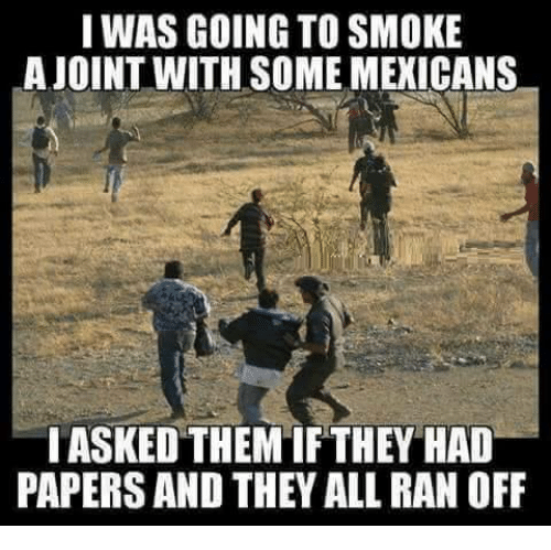 Mexican Word of the Day: I WAS GOING TO SMOKE  LA JOINT WITH SOME MEXICANS  IASKEDTHEMIF THEY HAD  PAPERS AND THEY ALL RAN OFF