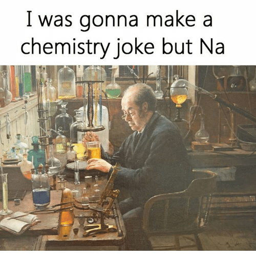 chemistry jokes: I was gonna make a  chemistry joke but Na