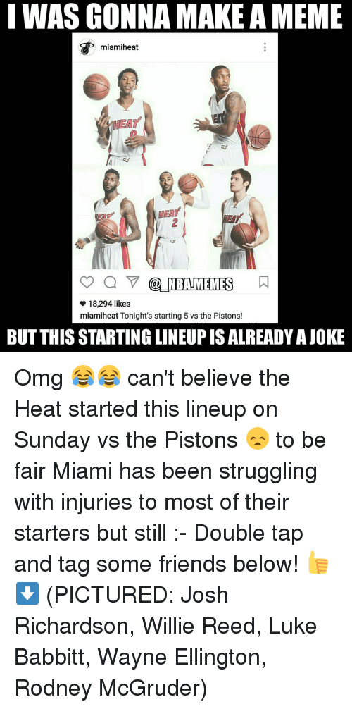 Nba, Heat, and Miamiheat: I WAS GONNA MAKE AMEME  HEAT  NBAHMEMES  18,294 likes  miamiheat Tonight's starting 5 vs the Pistons!  BUT THISSTARTING LINEUP IS ALREADY AJOKE Omg 😂😂 can't believe the Heat started this lineup on Sunday vs the Pistons 😞 to be fair Miami has been struggling with injuries to most of their starters but still :- Double tap and tag some friends below! 👍⬇ (PICTURED: Josh Richardson, Willie Reed, Luke Babbitt, Wayne Ellington, Rodney McGruder)