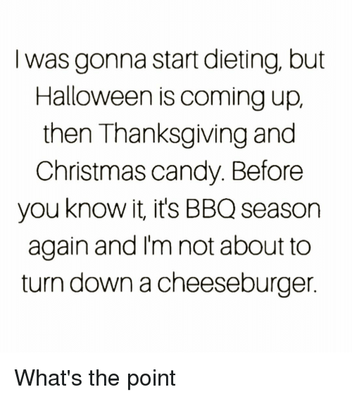 Dieting: I was gonna start dieting, but  Halloween is coming up,  then Thanksgiving and  Christmas candy. Before  you know it, it's BBQ season  again and I'm not about to  turn down a cheeseburger What's the point