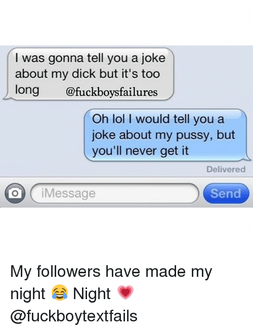 Jokes: I was gonna tell you a joke  about my dick but it's too  long  @fuckboys failures  Oh lol I would tell you a  joke about my pussy, but  you'll never get it  Delivered  i Message  Send My followers have made my night 😂 Night 💗 @fuckboytextfails