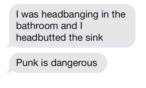 Headbanging: I was headbanging in the  bathroom and I  headbutted the sink  Punk is dangerous